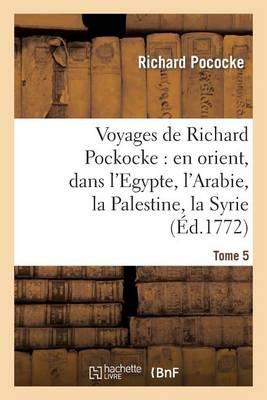 Voyages de Richard Pockocke: En Orient, Dans l'Egypte, l'Arabie, La Palestine, La Syrie. T. 5 - Histoire (Paperback)