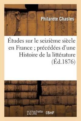 Etudes Sur Le Seizieme Siecle En France; Precedees D Une Histoire de la Litterature - Litterature (Paperback)