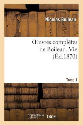 Oeuvres Completes de Boileau. T. 1. Vie - Litterature (Paperback)