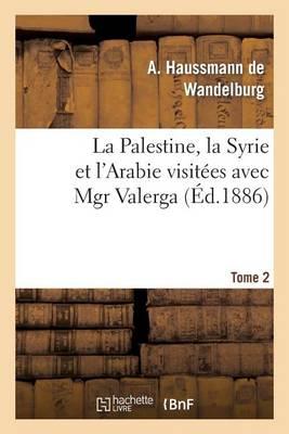 La Palestine, La Syrie Et l'Arabie Visit�es Avec Mgr Valerga, Tome 2 - Histoire (Paperback)