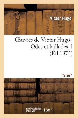 Oeuvres de Victor Hugo. Po sie.Tome 1. Odes Et Ballades I - Litterature (Paperback)