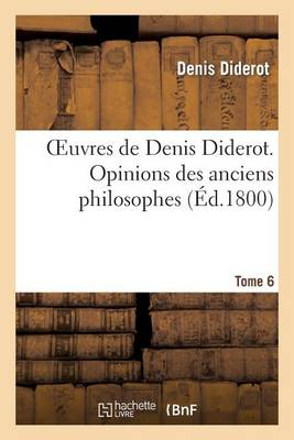 Oeuvres de Denis Diderot. Opinions Des Anciens Philosophes T. 6 - Philosophie (Paperback)