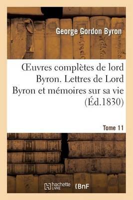 Oeuvres Compl�tes de Lord Byron. T. 11. Lettres de Lord Byron Et M�moires Sur Sa Vie - Litterature (Paperback)