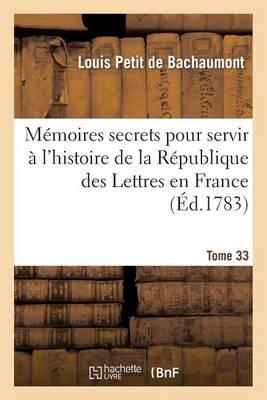M�moires Secrets Pour Servir � l'Hist de la R�p Des Lettres En France, Depuis MDCCLXII T. 33 - Litterature (Paperback)