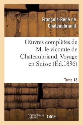 Oeuvres Completes de M. Le Vicomte de Chateaubriand. T. 13 Voyage En Suisse - Litterature (Paperback)