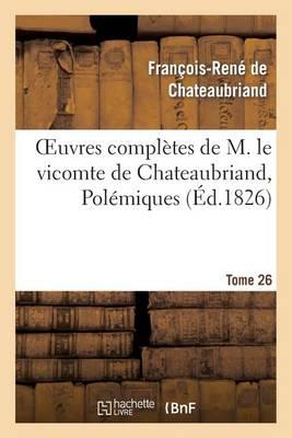 Oeuvres Compl�tes de M. Le Vicomte de Chateaubriand, Tome 26 Pol�miques - Litterature (Paperback)