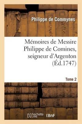 Memoires de Messire Philippe de Comines, Seigneur D'Argenton.Tome 2 - Histoire (Paperback)