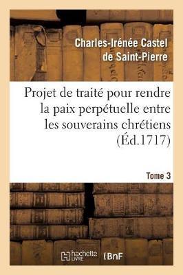Projet de Trait� Pour Rendre La Paix Perp�tuelle Entre Les Souverains Chr�tiens.... Tome 3 - Religion (Paperback)