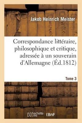 Correspondance Litteraire, Philosophique Et Critique, Adressee a Un Souverain D'Allemagne. Tome 3: , Depuis 1770 Jusqu'en 1782 - Litterature (Paperback)