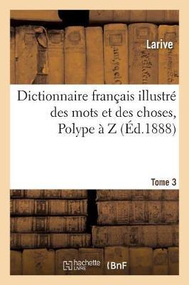 Dictionnaire Fran�ais Illustr� Des Mots Et Des Choses. T. 3, Polype � Z (Paperback)