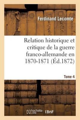 Relation Historique Et Critique de la Guerre Franco-Allemande En 1870-1871. Tome 4 - Histoire (Paperback)