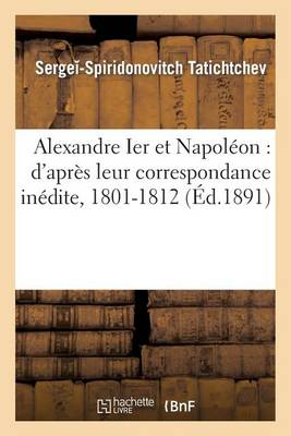 Alexandre Ier Et Napoleon: D'Apres Leur Correspondance Inedite, 1801-1812 - Histoire (Paperback)
