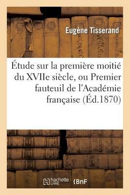 �tude Sur La Premi�re Moiti� Du Xviie Si�cle, Ou Premier Fauteuil de l'Acad�mie Fran�aise - Histoire (Paperback)