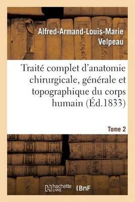 Trait� Complet d'Anatomie Chirurgicale, G�n�rale Et Topographique Du Corps Humain. Tome 2 - Sciences (Paperback)