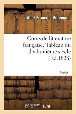 Cours de Litt�rature Fran�aise. Tableau Du Dix-Huiti�me Si�cle. 1re Partie T. I - Litterature (Paperback)