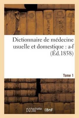 Dictionnaire de Medecine Usuelle Et Domestique. Tome 1: A-F - Sciences (Paperback)