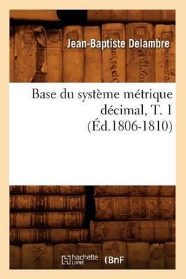 Base Du Syst me M trique D cimal, T. 1 ( d.1806-1810) - Sciences (Paperback)