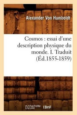Cosmos: Essai d'Une Description Physique Du Monde. I. Traduit (�d.1855-1859) - Sciences (Paperback)