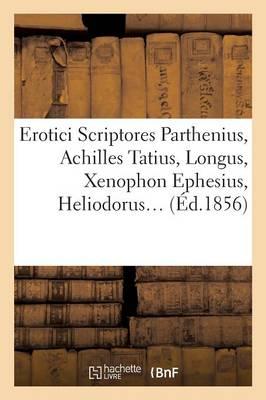 Erotici Scriptores: Parthenius, Achilles Tatius, Longus, Xenophon Ephesius, (�d.1856) - Litterature (Paperback)