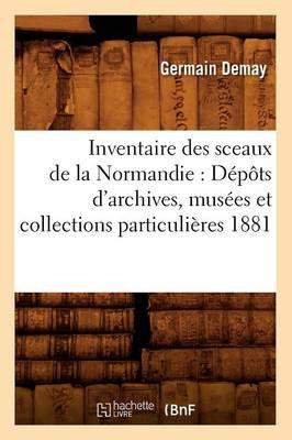 Inventaire Des Sceaux de la Normandie: D�p�ts d'Archives, Mus�es Et Collections Particuli�res 1881 - Histoire (Paperback)