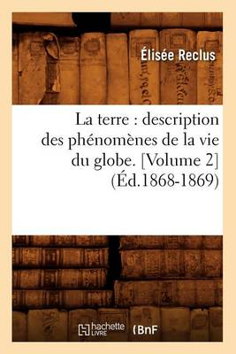 La Terre: Description Des Ph�nom�nes de la Vie Du Globe. [volume 2] (�d.1868-1869) - Sciences (Paperback)