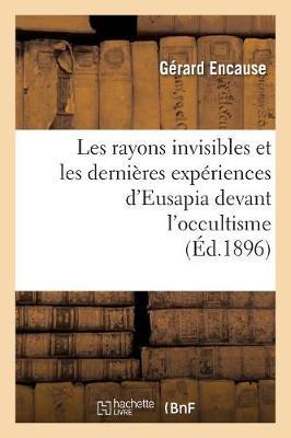 Les Rayons Invisibles Et Les Dernieres Experiences d'Eusapia Devant l'Occultisme (Ed.1896) - Philosophie (Paperback)