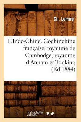 L'Indo-Chine. Cochinchine Fran�aise, Royaume de Cambodge, Royaume d'Annam Et Tonkin (�d.1884) - Histoire (Paperback)
