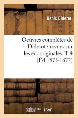 Oeuvres Compl�tes de Diderot: Revues Sur Les �d. Originales. T 4 (�d.1875-1877) - Philosophie (Paperback)