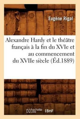 Alexandre Hardy Et Le Th��tre Fran�ais � La Fin Du Xvie Et Au Commencement Du Xviie Si�cle (�d.1889) - Litterature (Paperback)