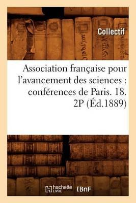 Association Fran�aise Pour l'Avancement Des Sciences: Conf�rences de Paris. 18. 2p (�d.1889) - Sciences (Paperback)