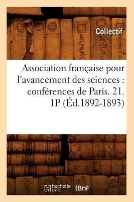 Association Fran�aise Pour l'Avancement Des Sciences: Conf�rences de Paris. 21. 1p (�d.1892-1893) - Sciences (Paperback)