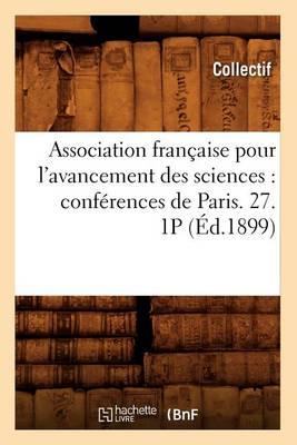 Association Fran�aise Pour l'Avancement Des Sciences: Conf�rences de Paris. 27. 1p (�d.1899) - Sciences (Paperback)