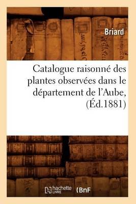 Catalogue Raisonn� Des Plantes Observ�es Dans Le D�partement de l'Aube, (�d.1881) - Sciences (Paperback)