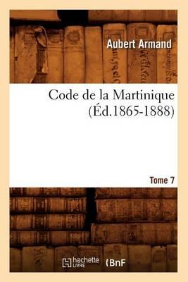 Code de la Martinique. Tome 7 ( d.1865-1888) - Sciences Sociales (Paperback)