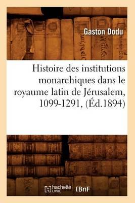 Histoire Des Institutions Monarchiques Dans Le Royaume Latin de J�rusalem, 1099-1291, (�d.1894) - Histoire (Paperback)