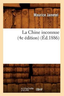 La Chine Inconnue (4e �dition) (�d.1886) - Histoire (Paperback)