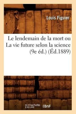 Le Lendemain de la Mort Ou La Vie Future Selon La Science (9e �d.) (�d.1889) - Sciences (Paperback)