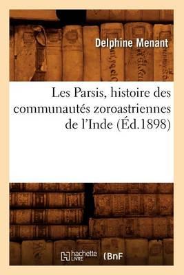 Les Parsis, Histoire Des Communaut�s Zoroastriennes de l'Inde (�d.1898) - Histoire (Paperback)