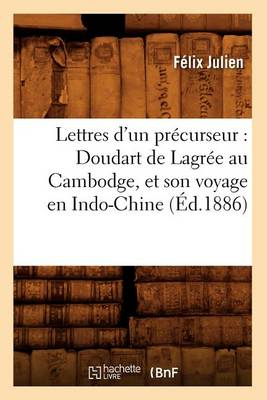 Lettres d'Un Pr�curseur: Doudart de Lagr�e Au Cambodge, Et Son Voyage En Indo-Chine, (�d.1886) - Histoire (Paperback)