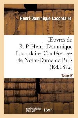 Oeuvres Du R. P. Henri-Dominique Lacordaire. T. IV: , Conferences de Notre-Dame de Paris Et Conferences de Toulouse - Religion (Paperback)