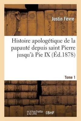 Histoire Apolog tique de la Papaut Depuis Saint Pierre Jusqu' Pie IX. Tome 1 - Religion (Paperback)