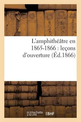 L'Amphitheatre En 1865-1866: Lecons D'Ouverture - Arts (Paperback)