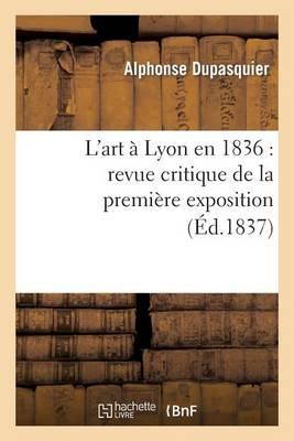 L'Art � Lyon En 1836: Revue Critique de la Premi�re Exposition de la Soci�t� Des Amis Des Arts - Arts (Paperback)