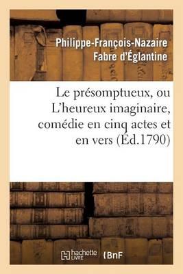 Le Pr�somptueux, Ou l'Heureux Imaginaire, Com�die En Cinq Actes Et En Vers - Arts (Paperback)
