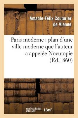 Paris Moderne: Plan d'Une Ville Moderne Que l'Auteur a Appel�e Novutopie - Arts (Paperback)