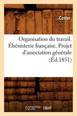 Organisation Du Travail. Ebenisterie Francaise. Projet d'Association Generale (Ed.1851) - Sciences Sociales (Paperback)