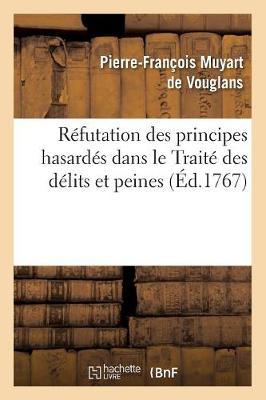 Refutation Des Principes Hasardes Dans Le Traite Des Delits Et Peines (Ed.1767) - Philosophie (Paperback)