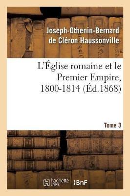 L'Eglise Romaine Et Le Premier Empire, 1800-1814. T. 3: : Avec Notes, Correspondances Diplomatiques Et Pieces Justificatives Entierement Inedites - Religion (Paperback)