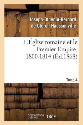 L' glise Romaine Et Le Premier Empire, 1800-1814. T. 4 - Religion (Paperback)