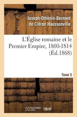 L' glise Romaine Et Le Premier Empire, 1800-1814. T. 5 - Religion (Paperback)